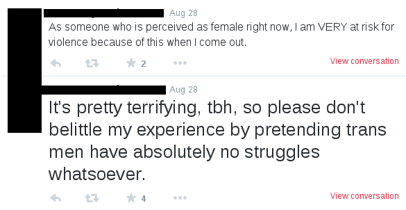 "tweets read: ""It's pretty terrifying, tbh, so please don't belittle my experience by pretending trans men have absolutely no struggles whatsoever."" and ""As someone who is perceived as female right now, I am VERY at risk for violence because of this when I come out."""